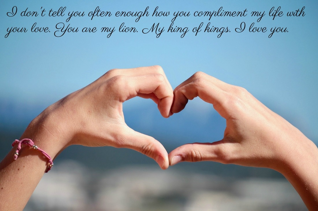 You compliment my life with your love. I love you.